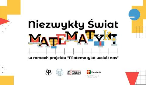 """(plakat cyklu wydarzeń """"Niezwykły świat matematyki"""". W centrum napis """"Niezwykły świat matematyki"""" pod którym zamieszczona jest informacja """"w ramach projektu 'Matematyka wokół nas'. Na dole strony: godło PB, logo WI, logo Signum, logo fundacji mBanku)"""